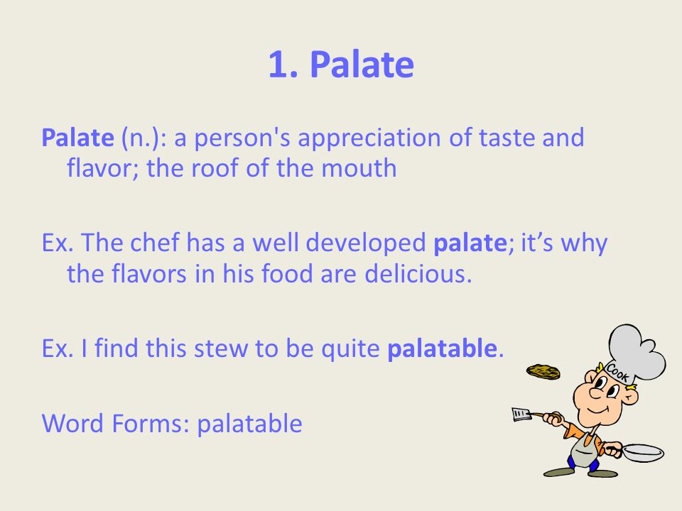 1. Palate Palate (n.): a person s appreciation of taste and flavor; the roof of the mouth Ex.