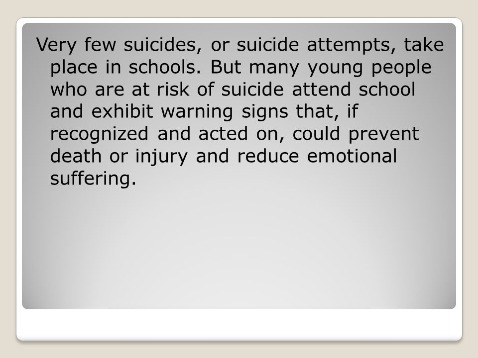Very few suicides, or suicide attempts, take place in schools.