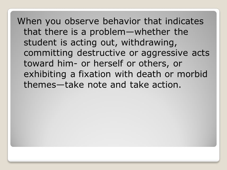 When you observe behavior that indicates that there is a problem—whether the student is acting out, withdrawing, committing destructive or aggressive acts toward him- or herself or others, or exhibiting a fixation with death or morbid themes—take note and take action.