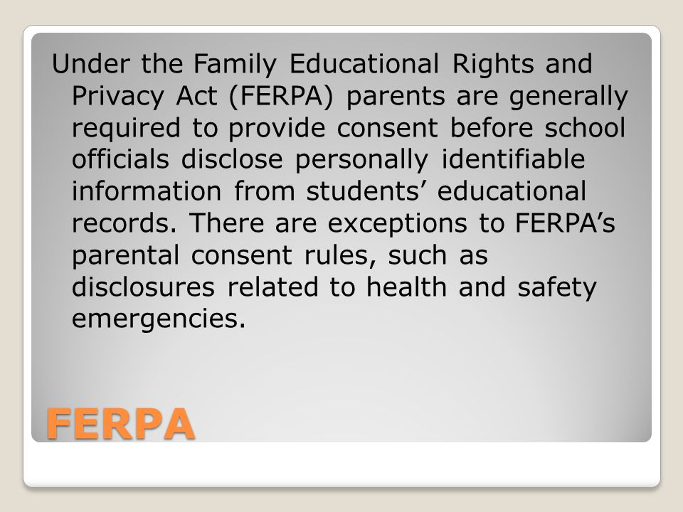 FERPA Under the Family Educational Rights and Privacy Act (FERPA) parents are generally required to provide consent before school officials disclose personally identifiable information from students' educational records.