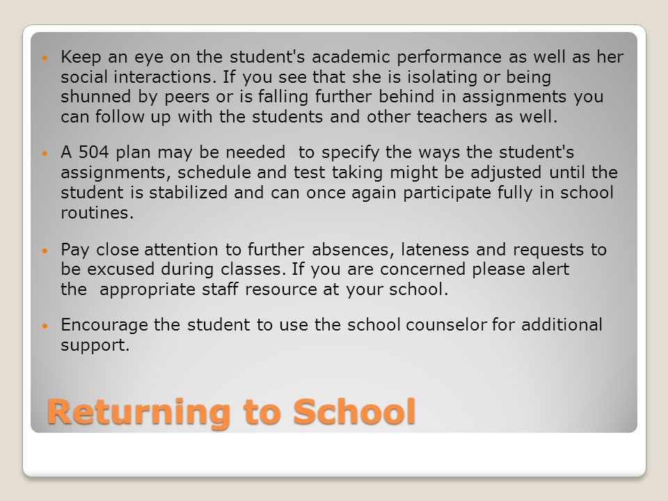Returning to School Keep an eye on the student s academic performance as well as her social interactions.