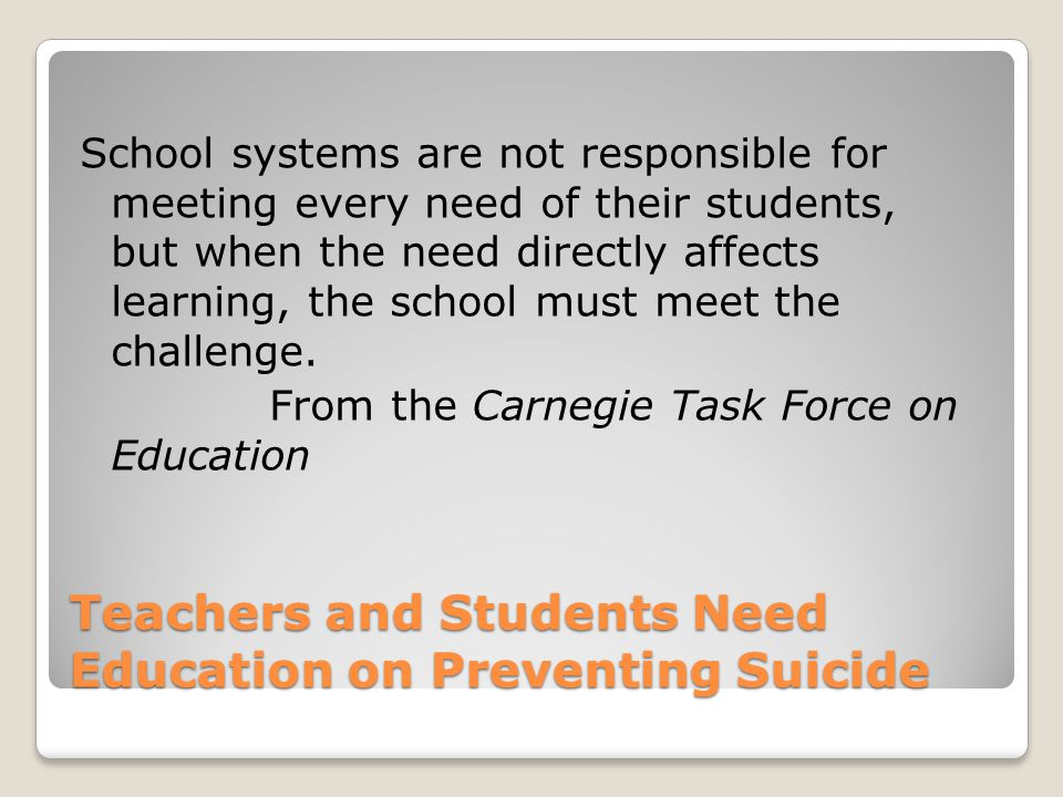 Teachers and Students Need Education on Preventing Suicide School systems are not responsible for meeting every need of their students, but when the need directly affects learning, the school must meet the challenge.