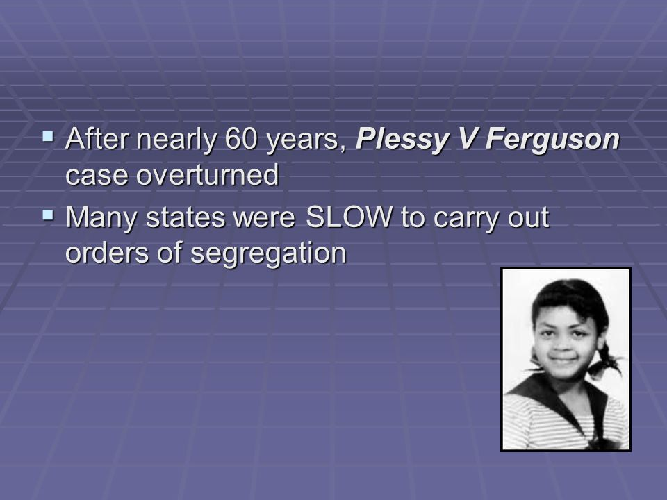  After nearly 60 years, Plessy V Ferguson case overturned  Many states were SLOW to carry out orders of segregation