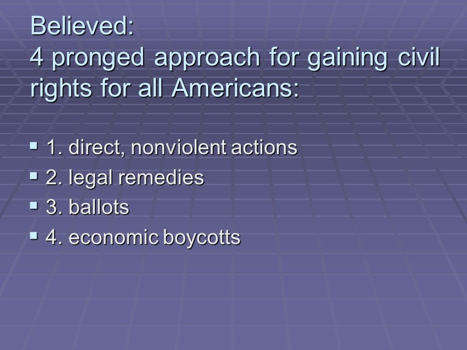 Believed: 4 pronged approach for gaining civil rights for all Americans:  1.