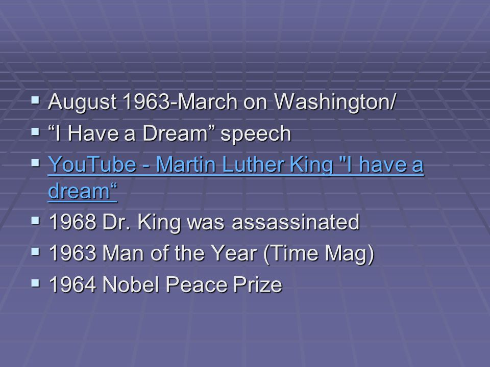  August 1963-March on Washington/  I Have a Dream speech  YouTube - Martin Luther King I have a dream YouTube - Martin Luther King I have a dream YouTube - Martin Luther King I have a dream  1968 Dr.
