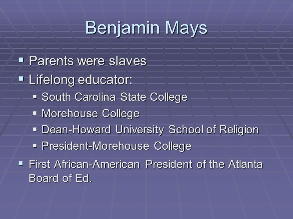 Benjamin Mays  Parents were slaves  Lifelong educator:  South Carolina State College  Morehouse College  Dean-Howard University School of Religion  President-Morehouse College  First African-American President of the Atlanta Board of Ed.