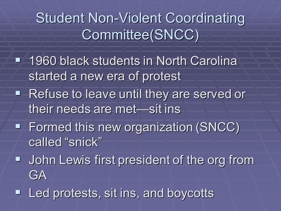 Student Non-Violent Coordinating Committee(SNCC)  1960 black students in North Carolina started a new era of protest  Refuse to leave until they are served or their needs are met—sit ins  Formed this new organization (SNCC) called snick  John Lewis first president of the org from GA  Led protests, sit ins, and boycotts