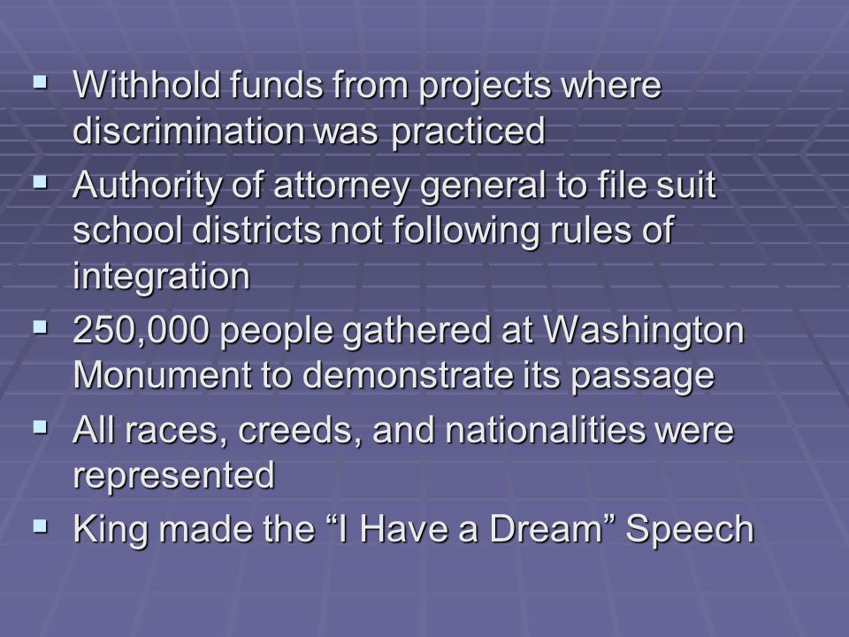  Withhold funds from projects where discrimination was practiced  Authority of attorney general to file suit school districts not following rules of integration  250,000 people gathered at Washington Monument to demonstrate its passage  All races, creeds, and nationalities were represented  King made the I Have a Dream Speech