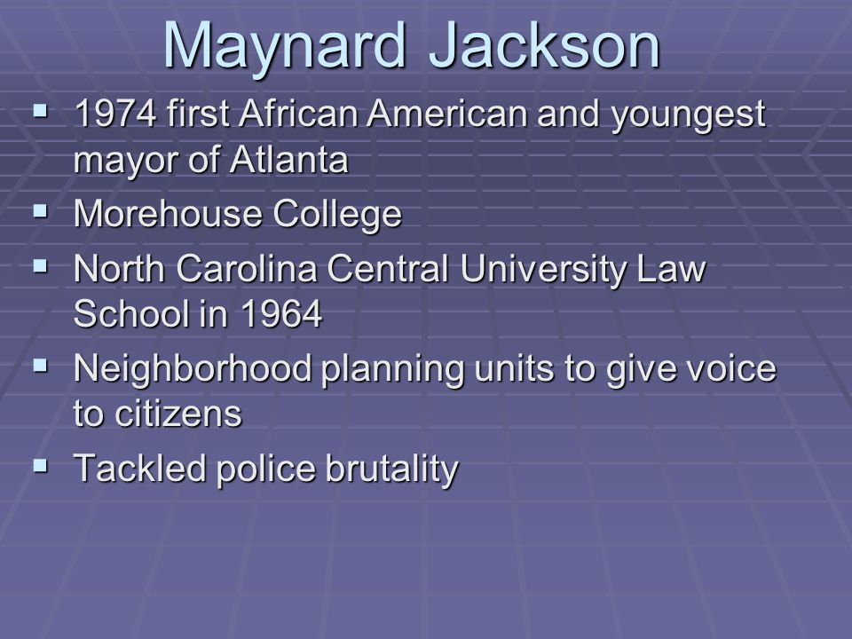 Maynard Jackson  1974 first African American and youngest mayor of Atlanta  Morehouse College  North Carolina Central University Law School in 1964  Neighborhood planning units to give voice to citizens  Tackled police brutality