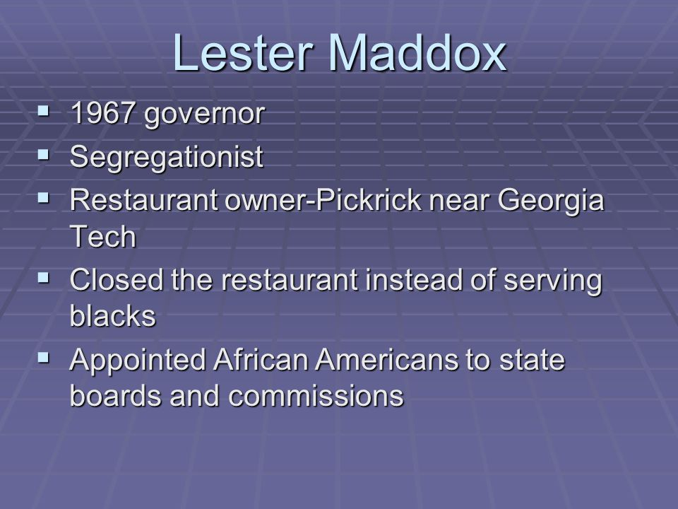 Lester Maddox  1967 governor  Segregationist  Restaurant owner-Pickrick near Georgia Tech  Closed the restaurant instead of serving blacks  Appointed African Americans to state boards and commissions