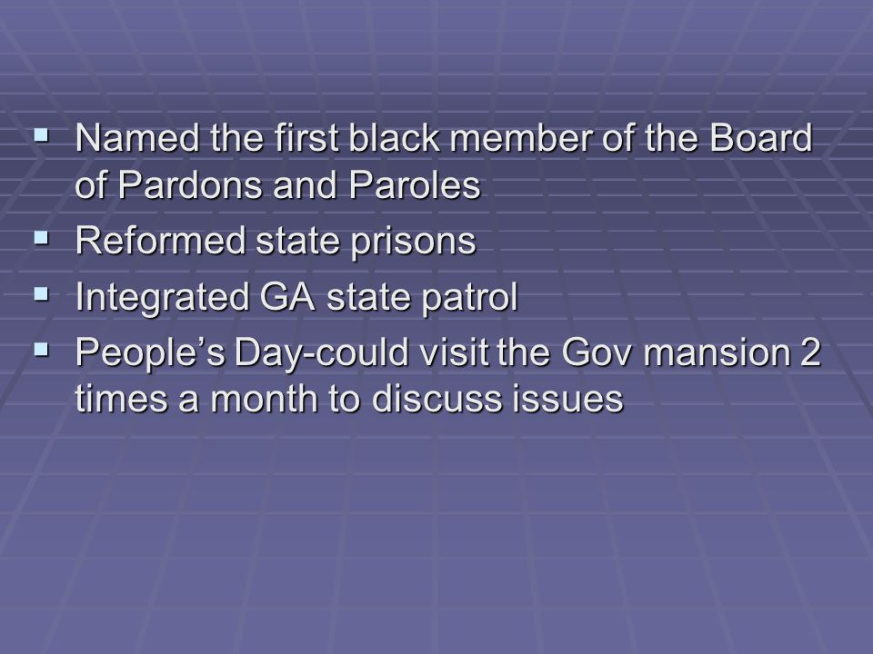  Named the first black member of the Board of Pardons and Paroles  Reformed state prisons  Integrated GA state patrol  People's Day-could visit the Gov mansion 2 times a month to discuss issues