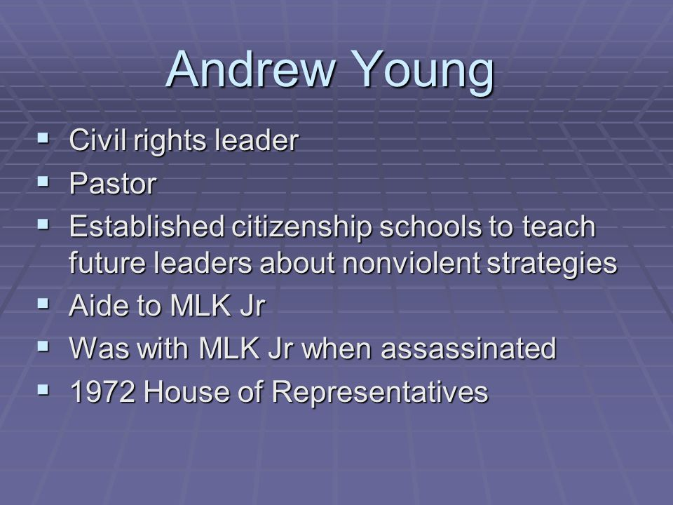Andrew Young  Civil rights leader  Pastor  Established citizenship schools to teach future leaders about nonviolent strategies  Aide to MLK Jr  Was with MLK Jr when assassinated  1972 House of Representatives