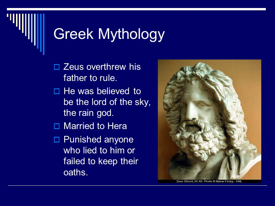 Greek Mythology  Zeus overthrew his father to rule.  He was believed to be the lord of the sky, the rain god.  Married to Hera  Punished anyone wh