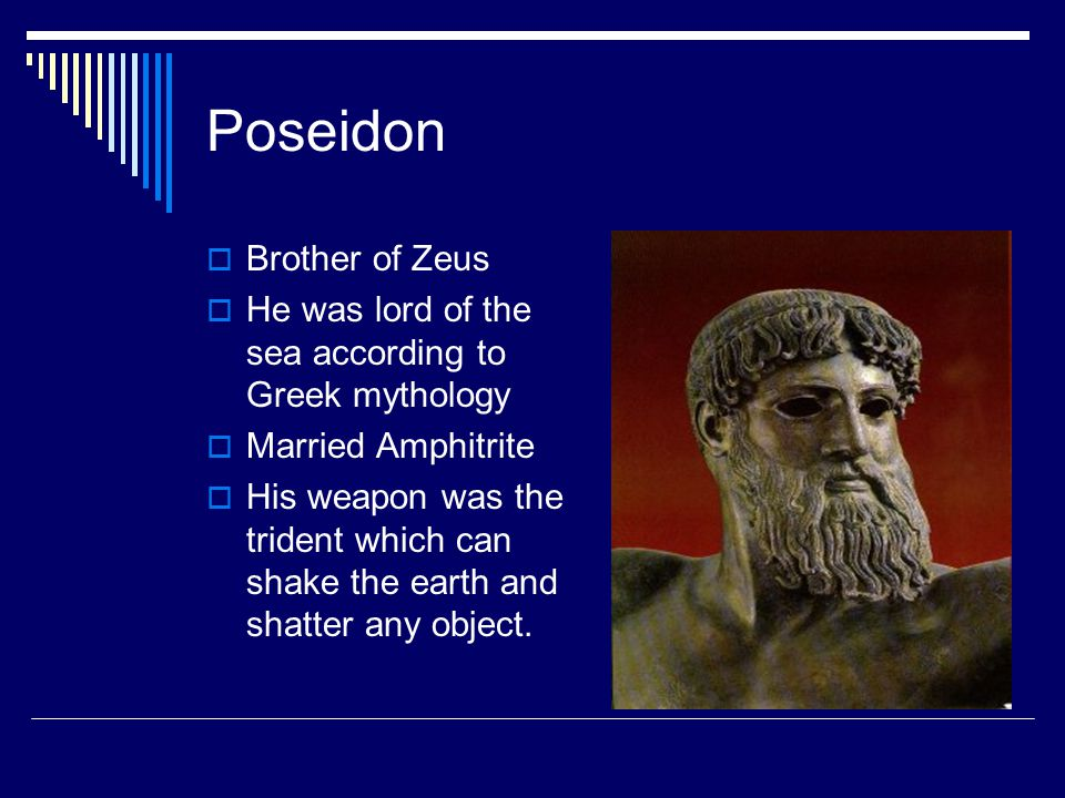 Poseidon  Brother of Zeus  He was lord of the sea according to Greek mythology  Married Amphitrite  His weapon was the trident which can shake the