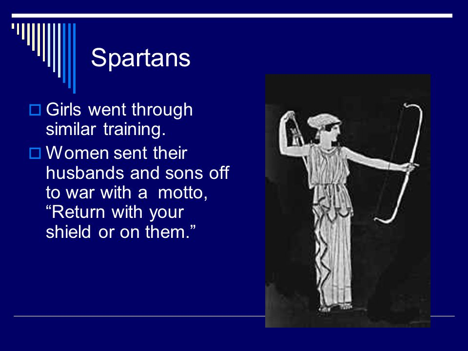 """Spartans  Girls went through similar training.  Women sent their husbands and sons off to war with a motto, """"Return with your shield or on them."""""""