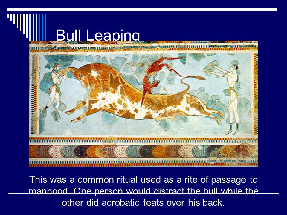 Bull Leaping This was a common ritual used as a rite of passage to manhood. One person would distract the bull while the other did acrobatic feats ove