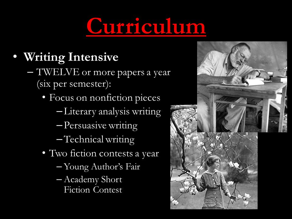 Curriculum Writing Intensive – TWELVE or more papers a year (six per semester): Focus on nonfiction pieces – Literary analysis writing – Persuasive writing – Technical writing Two fiction contests a year – Young Author's Fair – Academy Short Fiction Contest