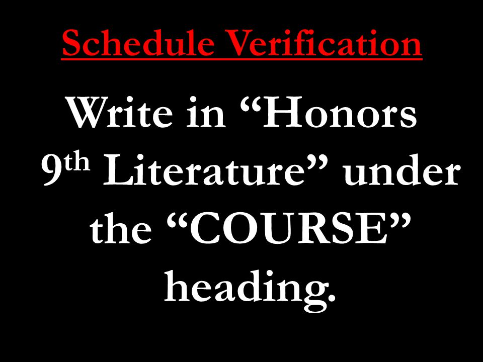 Schedule Verification Write in Honors 9 th Literature under the COURSE heading.