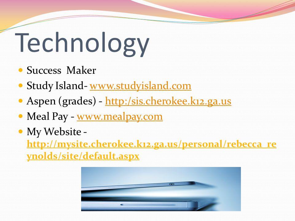 Technology Success Maker Study Island- www.studyisland.comwww.studyisland.com Aspen (grades) - http:/sis.cherokee.k12.ga.ushttp:/sis.cherokee.k12.ga.us Meal Pay - www.mealpay.comwww.mealpay.com My Website - http://mysite.cherokee.k12.ga.us/personal/rebecca_re ynolds/site/default.aspx