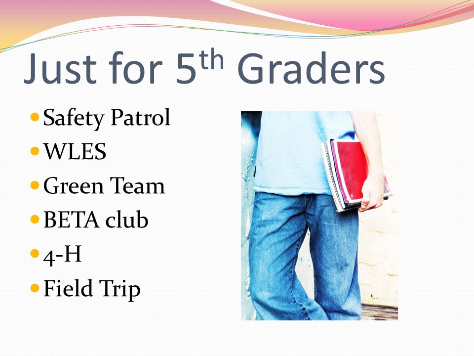 Just for 5 th Graders Safety Patrol WLES Green Team BETA club 4-H Field Trip