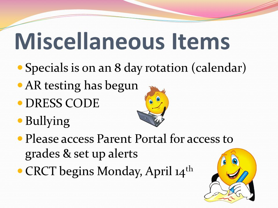 Miscellaneous Items Specials is on an 8 day rotation (calendar) AR testing has begun DRESS CODE Bullying Please access Parent Portal for access to grades & set up alerts CRCT begins Monday, April 14 th