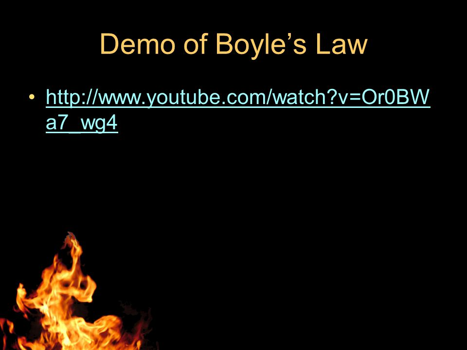 Demo of Boyle's Law http://www.youtube.com/watch?v=Or0BW a7_wg4http://www.youtube.com/watch?v=Or0BW a7_wg4