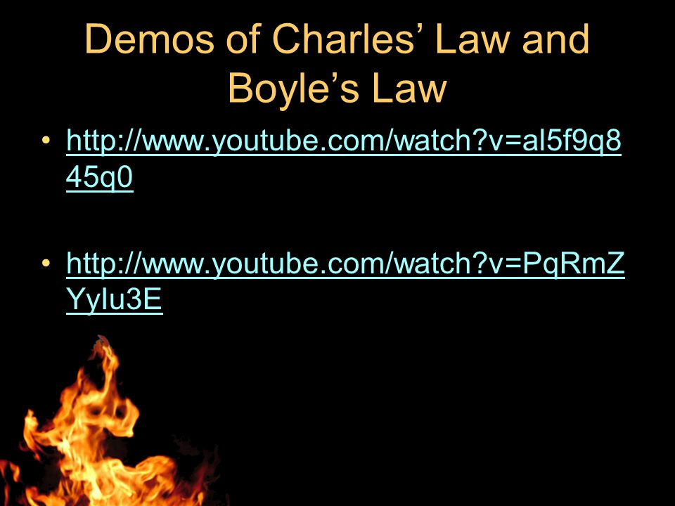 Demos of Charles' Law and Boyle's Law http://www.youtube.com/watch?v=al5f9q8 45q0http://www.youtube.com/watch?v=al5f9q8 45q0 http://www.youtube.com/watch?v=PqRmZ YyIu3Ehttp://www.youtube.com/watch?v=PqRmZ YyIu3E