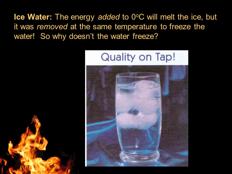 Ice Water: The energy added to 0 o C will melt the ice, but it was removed at the same temperature to freeze the water.