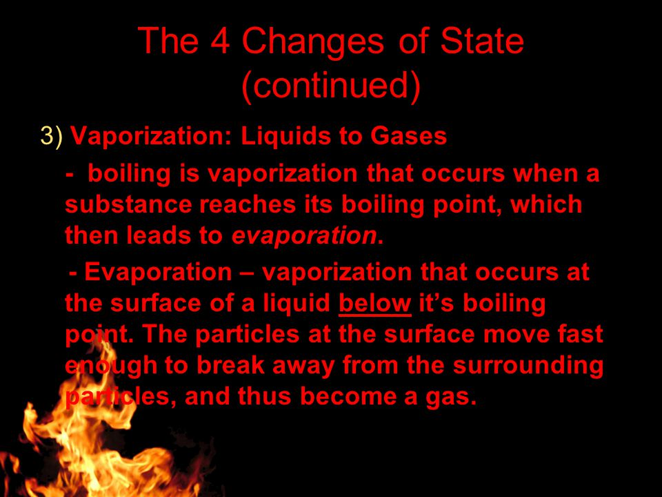 The 4 Changes of State (continued) 3) Vaporization: Liquids to Gases - boiling is vaporization that occurs when a substance reaches its boiling point, which then leads to evaporation.