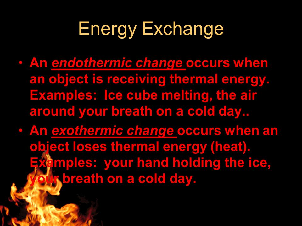Energy Exchange An endothermic change occurs when an object is receiving thermal energy.