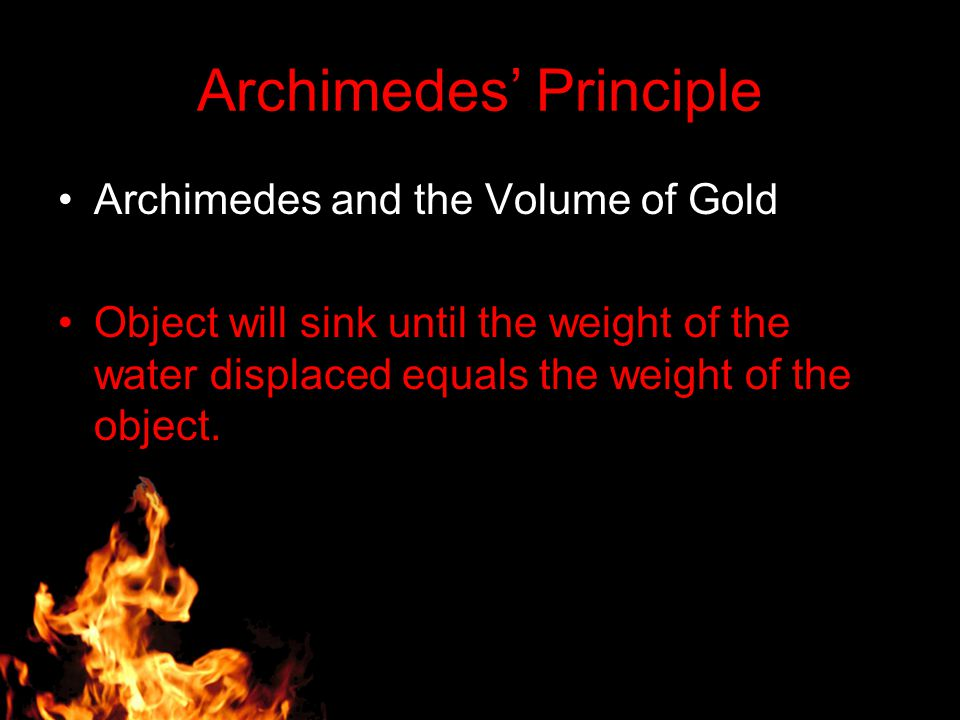 Archimedes' Principle Archimedes and the Volume of Gold Object will sink until the weight of the water displaced equals the weight of the object.