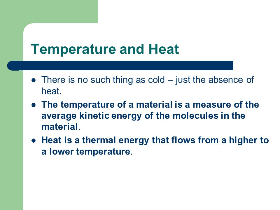 Temperature and Heat There is no such thing as cold – just the absence of heat. The temperature of a material is a measure of the average kinetic ener