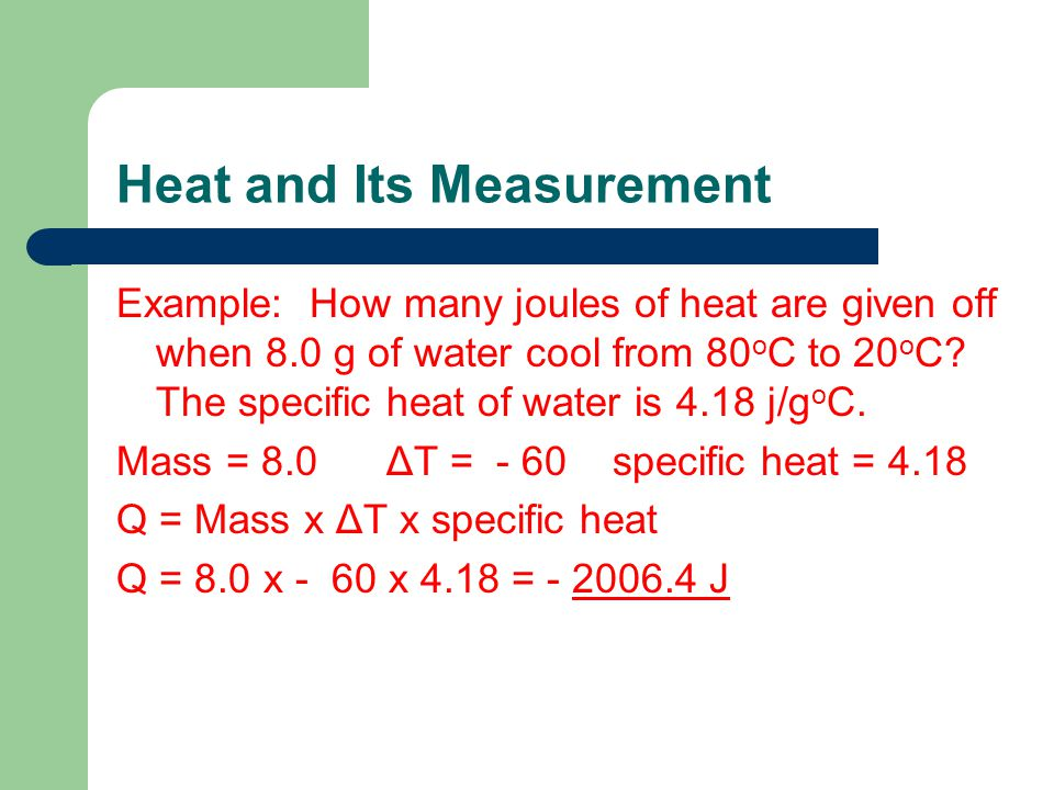 Heat and Its Measurement Example: How many joules of heat are given off when 8.0 g of water cool from 80 o C to 20 o C? The specific heat of water is