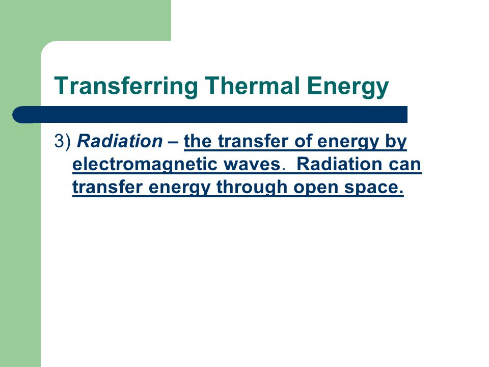 Transferring Thermal Energy 3) Radiation – the transfer of energy by electromagnetic waves. Radiation can transfer energy through open space.