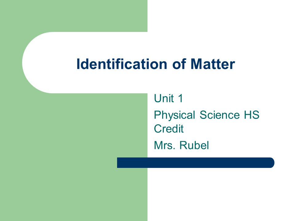 Identification of Matter Unit 1 Physical Science HS Credit Mrs. Rubel