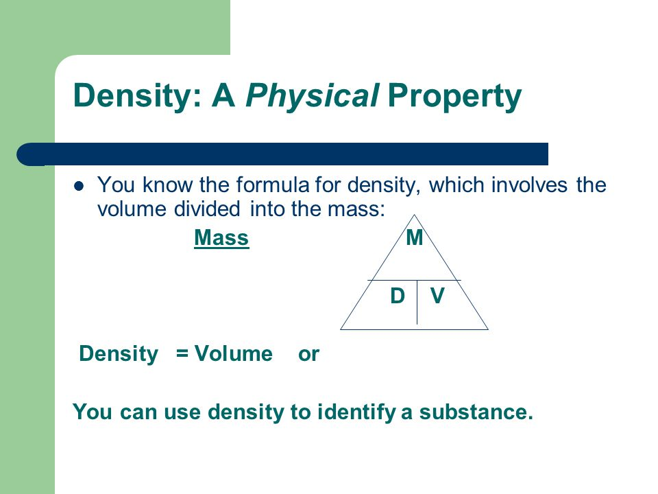 Density: A Physical Property You know the formula for density, which involves the volume divided into the mass: Mass M D V Density = Volume or You can use density to identify a substance.