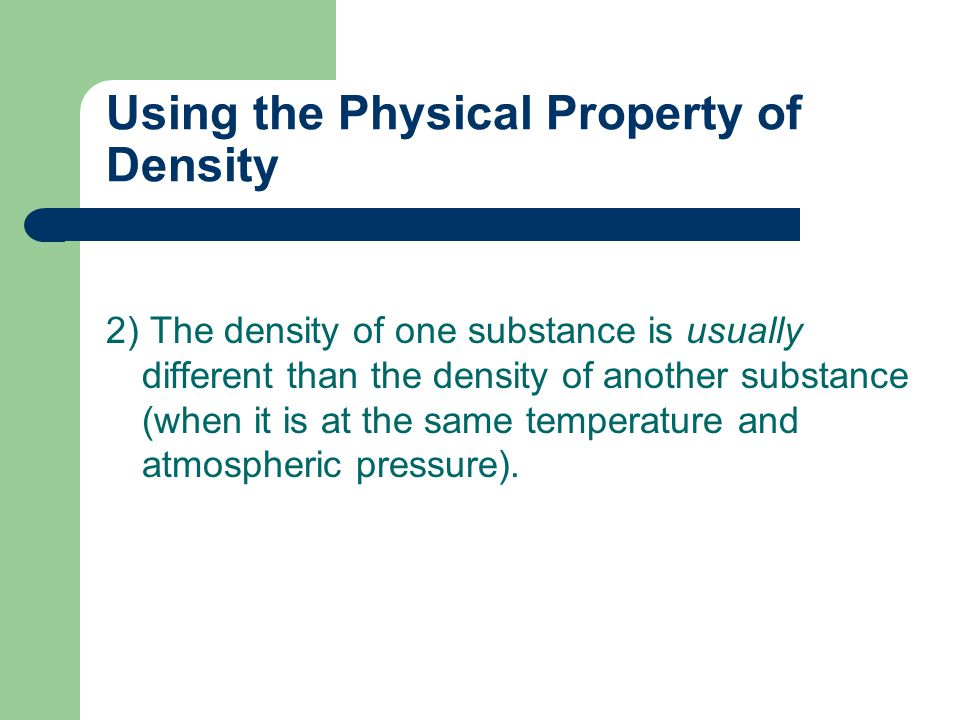 Using the Physical Property of Density 2) The density of one substance is usually different than the density of another substance (when it is at the same temperature and atmospheric pressure).