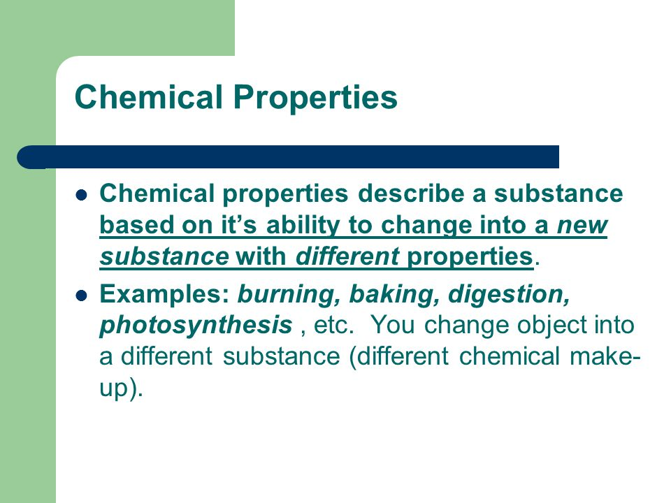 Chemical Properties Chemical properties describe a substance based on it's ability to change into a new substance with different properties.