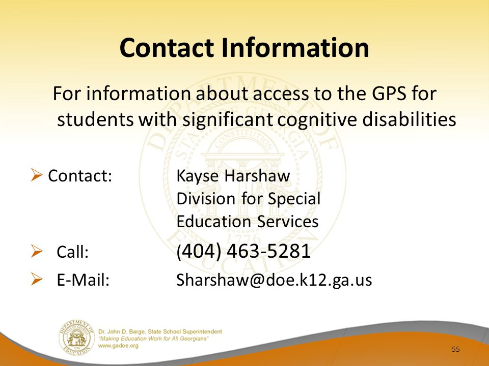 Contact Information For information about access to the GPS for students with significant cognitive disabilities  Contact: Kayse Harshaw Division for