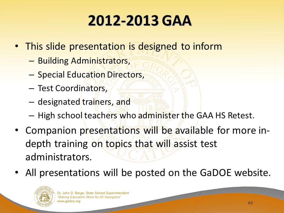62 2012-2013 GAA This slide presentation is designed to inform – Building Administrators, – Special Education Directors, – Test Coordinators, – design