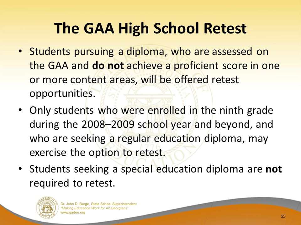 The GAA High School Retest Students pursuing a diploma, who are assessed on the GAA and do not achieve a proficient score in one or more content areas