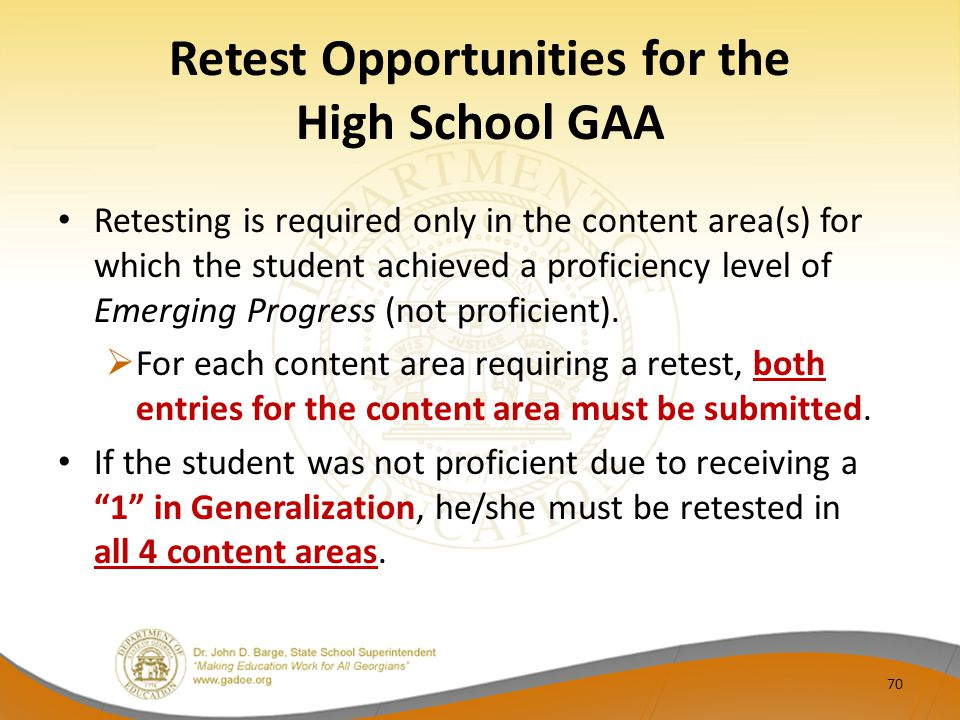 Retest Opportunities for the High School GAA Retesting is required only in the content area(s) for which the student achieved a proficiency level of E