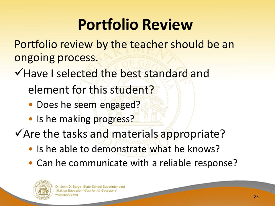 Portfolio Review Portfolio review by the teacher should be an ongoing process. Have I selected the best standard and element for this student? Does he