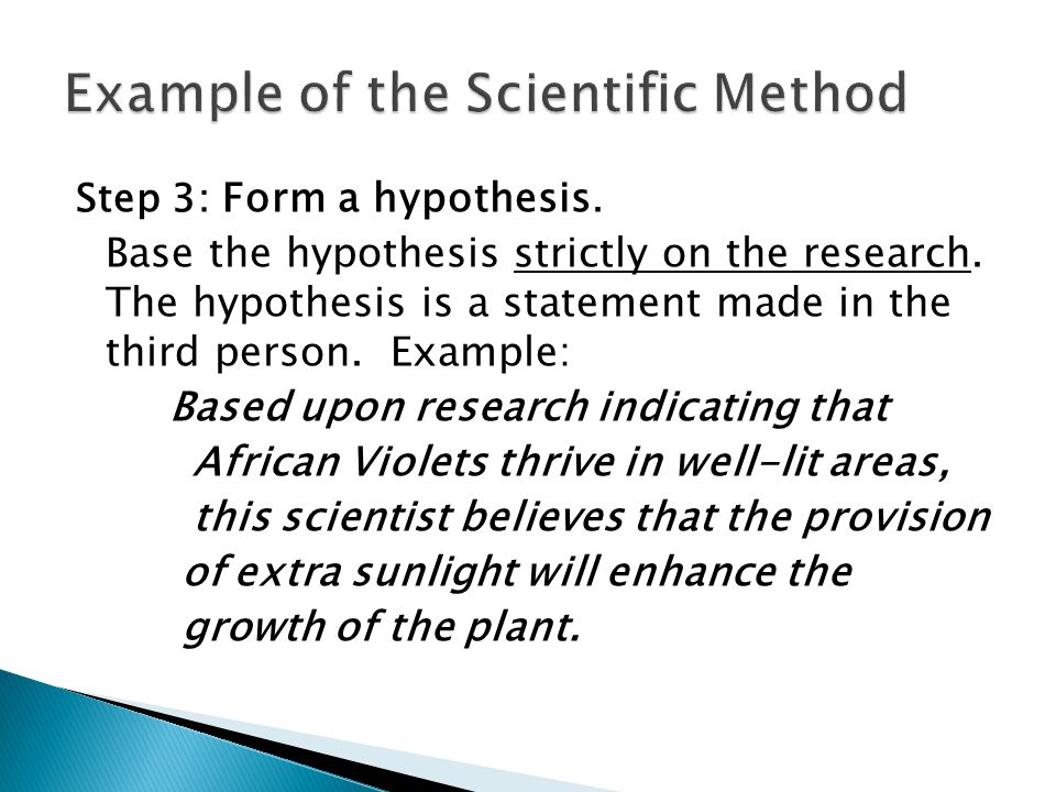 Step 3: Form a hypothesis. Base the hypothesis strictly on the research. The hypothesis is a statement made in the third person. Example: Based upon r