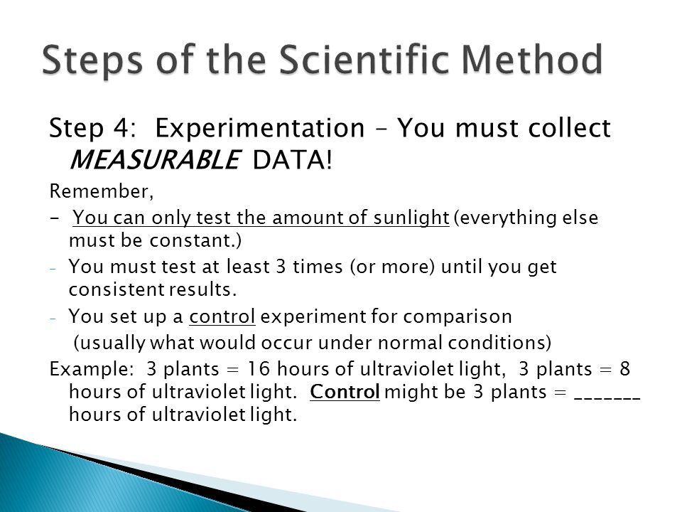 Step 4: Experimentation – You must collect MEASURABLE DATA! Remember, - You can only test the amount of sunlight (everything else must be constant.) -