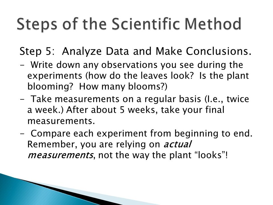 Step 5: Analyze Data and Make Conclusions. - Write down any observations you see during the experiments (how do the leaves look? Is the plant blooming