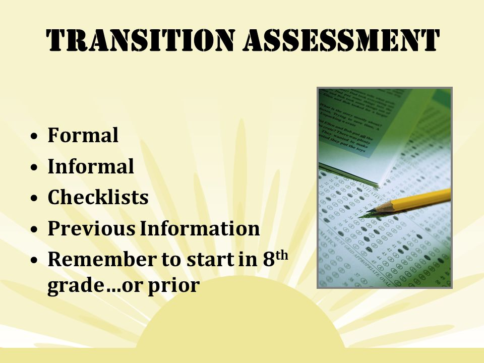 Transition Assessment Formal Informal Checklists Previous Information Remember to start in 8 th grade…or prior