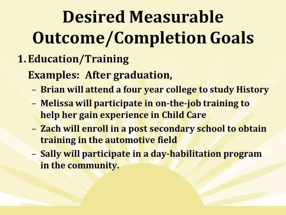 Desired Measurable Outcome/Completion Goals 1.Education/Training Examples: After graduation, –Brian will attend a four year college to study History –