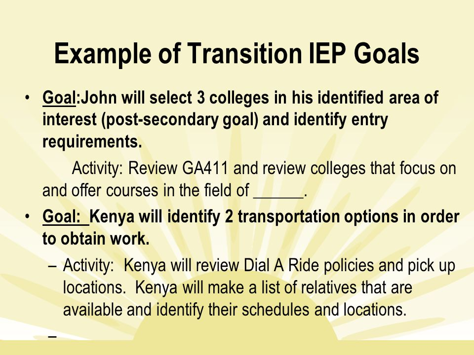 Example of Transition IEP Goals Goal:John will select 3 colleges in his identified area of interest (post-secondary goal) and identify entry requireme