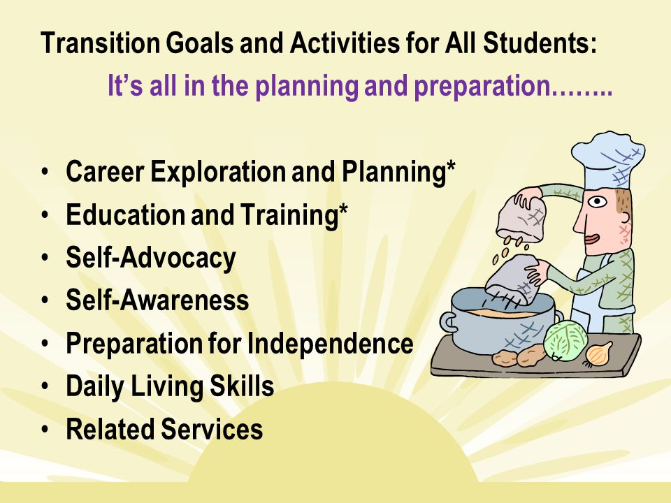 Transition Goals and Activities for All Students: It's all in the planning and preparation…….. Career Exploration and Planning* Education and Training